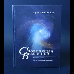 Вольф Фред Алан  - Сновидящая Вселенная. Расширение сознания, или Там, где встречаются Дух и Материя