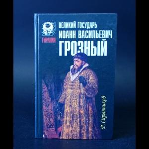 Скрынников Р.Г. - Великий государь Иоанн Васильевич Грозный