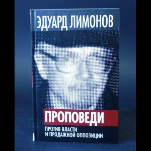 Лимонов Эдуард - Проповеди. Против власти и продажной оппозиции