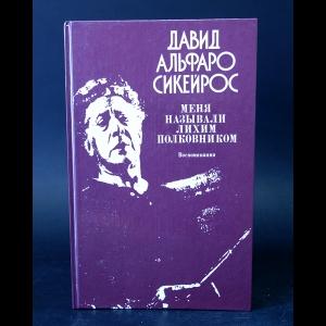 Сикейрос Давид Альфаро - Меня называли лихим полковником