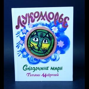 Авторский коллектив - Лукоморье. Сказочные миры Татьяны Мавриной