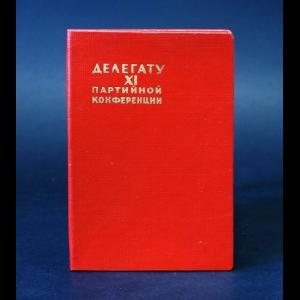 Неустановленный Автор - Делегату XI партийной конференции (блокнот)