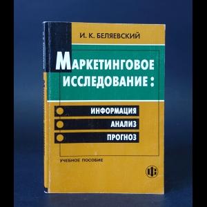 Беляевский И.К. - Маркетинговое исследование: информация, анализ, прогноз