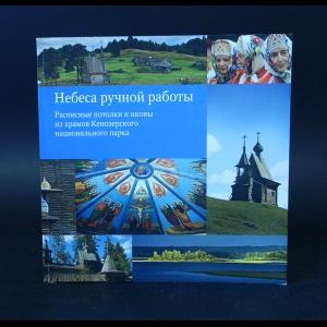 Авторский коллектив - Небеса ручной работы. Расписные потолки и иконы из храмов Кенозерского национального парка
