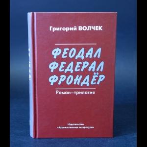 Волчек Григорий  - Феодал. Федерал. Фрондёр (с автографом)