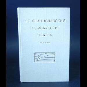 Станиславский К.С. - К.С. Станиславский об искусстве театра