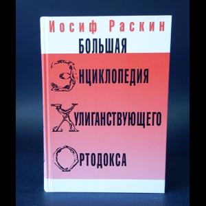 Раскин Иосиф - Большая энциклопедия хулиганствующего ортодокса