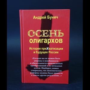 Бунич Андрей - Осень олигархов. История прихватизации и будущее России