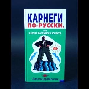 Васютин Александр - Карнеги по-русски, или азбука разумного эгоиста