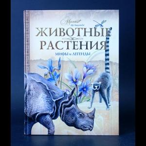 Авторский коллектив - Животные. Растения. Мифы и легенды