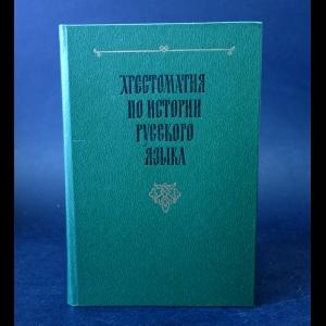 Авторский коллектив - Хрестоматия по истории русского языка