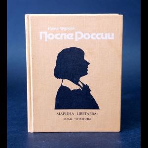 Кудрова Ирма  - После России. Марина Цветаева: годы чужбины