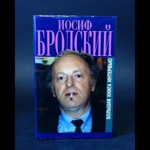 Бродский Иосиф - Иосиф Бродский Большая книга интервью
