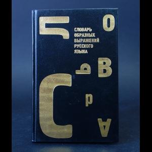 Авторский коллектив - Словарь образных выражений русского языка