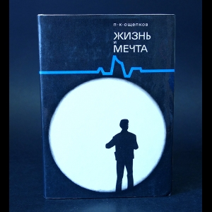 Ощепков П.К. - Жизнь и мечта: Записки инженера-изобретателя, конструктора и ученого