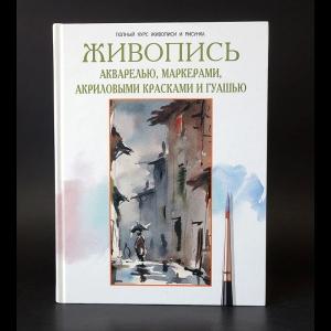 Авторский коллектив - Живопись акварелью, маркерами, акриловыми красками и гуашью