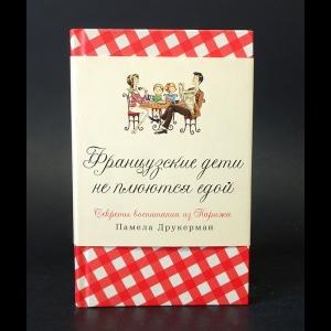 Друкерман Памела - Французские дети не плюются едой