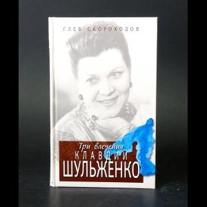 Скороходов Глеб - Три влечения Клавдии Шульженко