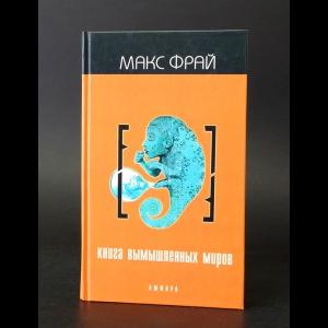 Фрай Макс - Книга вымышленных миров. Антология