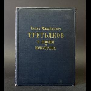 Боткина А.П. - Павел Михайлович Третьяков в жизни и в искусстве