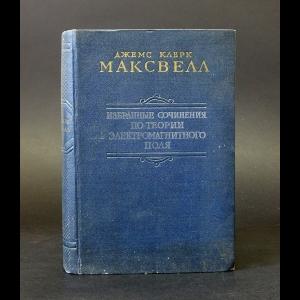 Максвелл Джемс Клерк - Избранные сочинения по теории электромагнитного поля