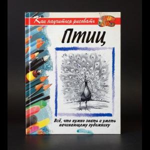 Авторский коллектив - Как научиться рисовать птиц