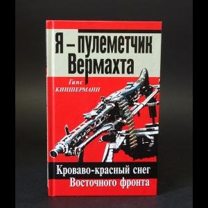 Киншерманн Ганс - Я - пулеметчик Вермахта. Кроваво-красный снег Восточного фронта