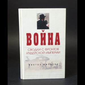 Филатов Виктор - Война. Сводки с фронтов иудейской империи