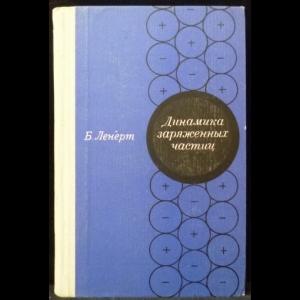 Ленерт Б. - Динамика заряженных частиц