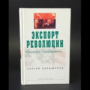 Кара-Мурза Сергей - Экспорт революции. Ющенко, Саакашвили...
