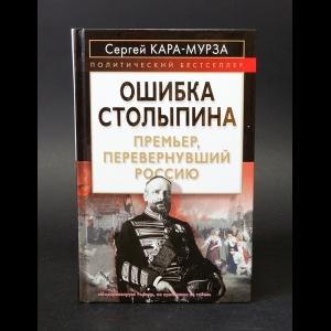 Кара-Мурза Сергей - Ошибка Столыпина. Премьер, перевернувший Россию