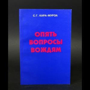 Кара-Мурза Сергей - Опять вопросы вождям