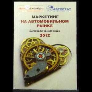 Авторский коллектив - Маркетинг на автомобильном рынке. Материалы конференции 2012