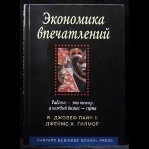 Пайн Джозеф Б.,  Гилмор Джеймс Х. - Экономика впечатлений