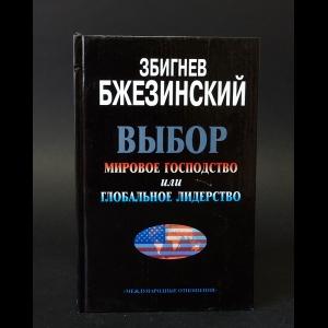 Збигнев Бжезинский - Выбор. Мировое господство или глобальное лидерство