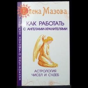 Мазова Елена  - Как работать с Ангелами-Хранителями. Астрология чисел и судеб