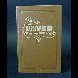 Авторский коллектив - Цареубийство 11 марта 1801 года