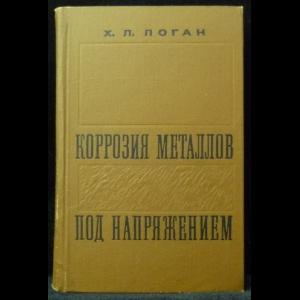 Логан Х.Л. - Коррозия металлов под напряжением