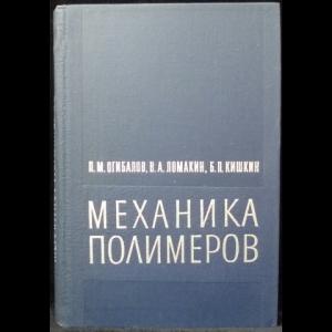 Огибалов П.М., Ломакин В.А., Кишкин Б.П. - Механика полимеров
