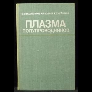 Владимиров В.В., Волков А.Ф., Мейлихов Е.3. - Плазма полупроводников