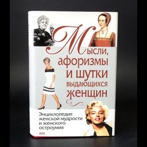 Авторский коллектив - Мысли, афоризмы и шутки выдающихся женщин