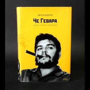Ли Андерсон Джон  - Че Гевара Важна только революция