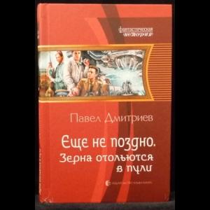 Дмитриев Павел - Еще не поздно. Зерна отольются в пули