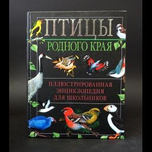 Авторский коллектив - Птицы родного края. Иллюстрированная энциклопедия для школьников