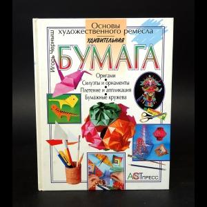 Черныш Игорь  - Удивительная бумага: Оригами, силуэты и орнаменты, плетение и аппликация, бумажные кружева