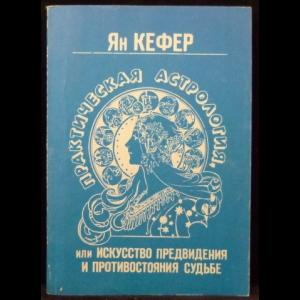 Кефер Ян - Практическая астрология, или Искусство предвидения и противостояние судьбе