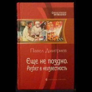 Дмитриев Павел - Еще не поздно. Разбег в неизвестность
