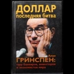 Гринспен Алан - Доллар. Последняя битва. Алан Гринспен. Гуру банкиров, инвесторов и экономистов