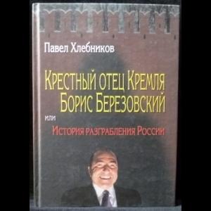 Хлебников Павел - Крестный отец Кремля Борис Березовский, или История разграбления России