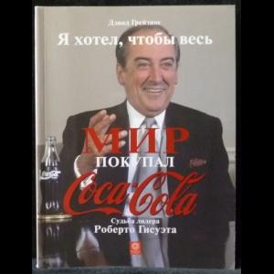 Грейзинг Дэвид - Я хотел, чтобы весь мир покупал Кока - Колу Судьба лидера Роберто Гисуэта